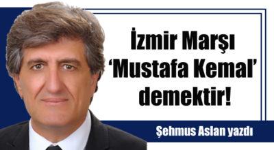 İzmir Marşı 'Mustafa Kemal' demektir!