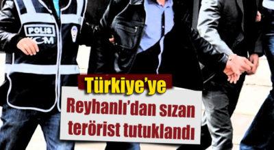 Ülkeye Reyhanlı'dan sızan terörist tutuklandı