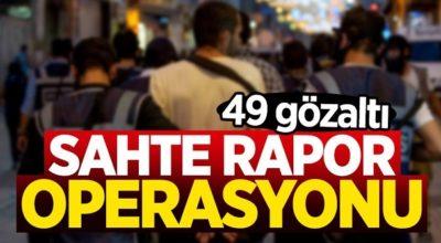 Sahte rapor operasyonu; 49 gözaltı