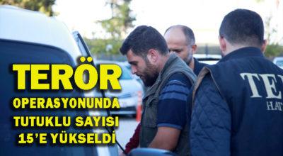 Terör operasyonunda tutuklu sayısı 15'e yükseldi