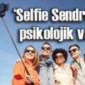 'Selfie Sendromu' psikolojik vaka!
