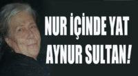 Nur içinde yat Aynur Sultan!