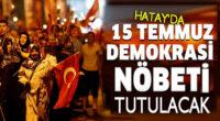 Hatay'da 15 Temmuz Demokrasi Nöbeti tutulacak