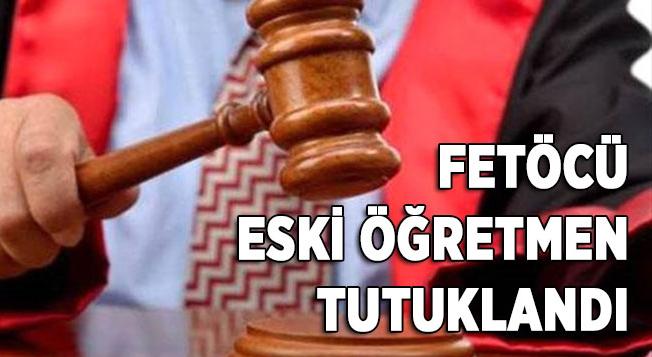 FETÖ'cü eski öğretmen tutuklandı