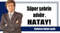 Süper şehrin adıdır HATAY!