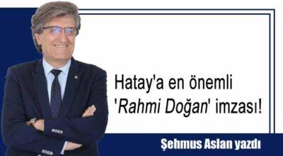 Hatay'a en önemli 'Rahmi Doğan' imzası!