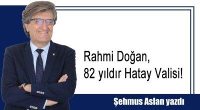 Rahmi Doğan, 82 yıldır Hatay Valisi!